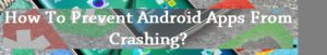 How To Prevent Android Apps From Crashing
