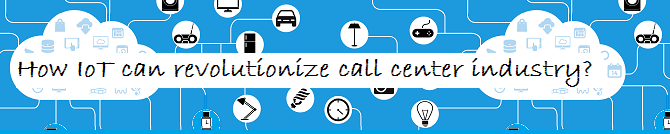 How IoT can revolutionize call center industry?