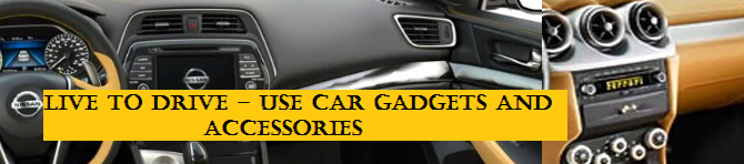 Live to Drive – Use these car gadgets and accessories